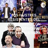 LOS ILUSTRES RESISTENTES IGNORANTES DEL LOCO MUNDO CON TARDIO MOTIVO PARA ZERO EN HISTORIA podcast