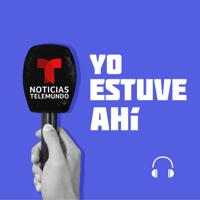 Noticias Telemundo: Yo estuve ahí podcast